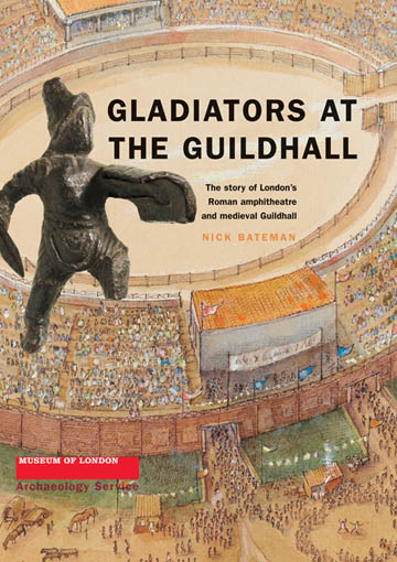 Gladiators at the Guildhall: the story of London's Roman amphitheatre and medieval Guildhall