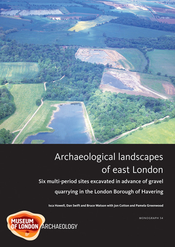 Archaeological landscapes of east London: six  sites excavated in advance of gravel quarrying in the London Borough of Havering
