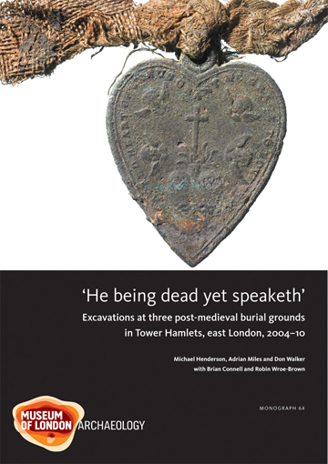 'He being dead yet speaketh': excavations at three post-medieval burial grounds in Tower Hamlets, east London, 2004–10
