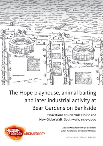 The Hope playhouse, animal baiting and later industrial activity at Bear Gardens on Bankside: excavations at Riverside House and New Globe Walk, Southwark, 1999–2000