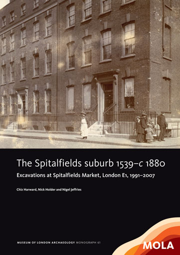 The Spitalfields suburb 1539–c 1880: excavations at Spitalfields Market, London E1, 1991–2007