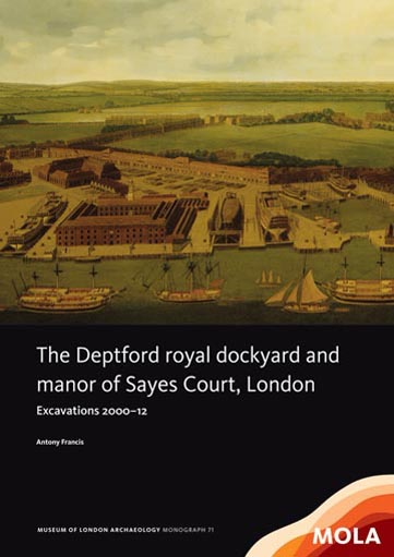 The Deptford royal dockyard and manor of Sayes Court, London: excavations 2000–12