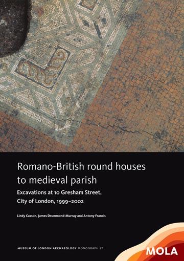 Romano-British round houses to medieval parish: excavations at 10 Gresham Street, City of London, 1999–2002